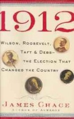 1912: Wilson, Roosevelt, Taft & Debs: The Election That Changed the CountryChace, James - Product Image
