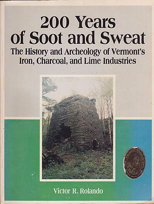 200 Years of Soot and Sweat - The History and Archeology of Vermont's Iron, Charcoal, and Lime Industriesby: Rolando, Victor R. - Product Image