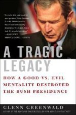 A Tragic Legacy: How a Good vs. Evil Mentality Destroyed the Bush Presidencyby: Greenwald, Glenn - Product Image