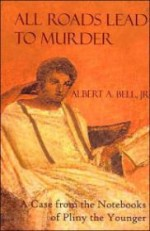 All Roads Lead to Murder: A Case From the Notebooks of Pliny the Youngerby: Jr., Albert A. Bell - Product Image