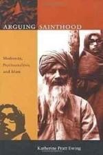 Arguing Sainthood: Modernity, Psychoanalysis, and Islamby: Ewing, Katherine Pratt - Product Image
