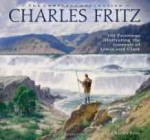 Charles Fritz, the Complete Collection: 100 Paintings Illustrating the Journals of Lewis and ClarkFritz, Charles, Illust. by: Fritz, Charles - Product Image