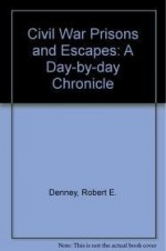 Civil War Prisons & Escapes: A DayByDay Chronicleby: Denney, Robert E. - Product Image