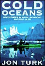 Cold Oceans - Adventures in Kayak, Rowboat and Dogsledby: Turk, Jon - Product Image