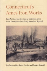 Connecticut's Ames Iron Works; Family, Community, Nature, and Innovation in an Enterprise of the Early American Republicby: Galer, Gregory, Robert Gordon And Frances  - Product Image