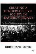 Creating a Democratic Civil Society in Eastern Germany: The Case of the Citizen Movements and Alliance 90by: Olivo, Christiane - Product Image