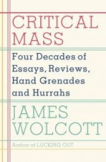 Critical Mass: Four Decades of Essays, Reviews, Hand Grenades, and HurrahsWolcott, James - Product Image