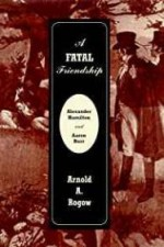 Fatal Friendship, A - Alexander Hamilton & Aaron Burrby: Rogow, Arnold A. - Product Image