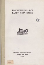 Forgotten Mills of Early New Jersey: Oil, Plaster, Bark, Indigo, Fanning, Tilt, Rolling and Slitting Mills, Nail and Screw Makingby: Weiss, Harry B. and Grace M. Weis - Product Image