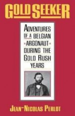 Gold Seeker: Adventures of a Belgian Argonaut during the Gold Rush Yearsby: Perlot, Jean-Nicolas - Product Image