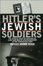 Hitler's Jewish Soldiers: The Untold Story of Nazi Racial Laws and Men of Jewish Descent in the German Militaryby: Rigg, Bryan Mark - Product Image