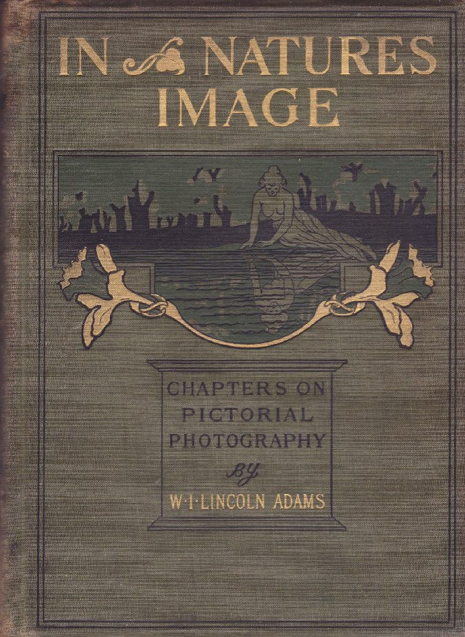 In Nature's Image: Chapters on Pictorial Photographyby: Adams, W.I. Lincoln - Product Image