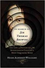 In Search of Sir Thomas Browne: The Life and Afterlife of the Seventeenth Century's Most Inquiring Mindby: Aldersey-Williams, Hugh - Product Image
