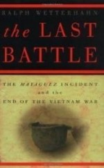 Last Battle, The : The Mayaguez Incident and the End of the Vietnam Warby: Wetterhahn, Ralph - Product Image