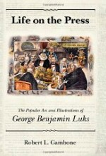 Life on the Press: The Popular Art and Illustrations of George Benjamin Luksby: Gambone, Robert L. - Product Image