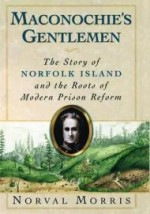 Maconochie's Gentlemen: The Story of Norfolk Island and the Roots of Modern Prison Reformby: Morris, Norval - Product Image