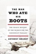 Man Who Ate His Boots, The: The Tragic History of the Search for the Northwest PassageBrandt, Anthony - Product Image