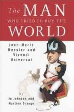 Man Who Tried to Buy the World, The: Jean-Marie Messier and Vivendi UniversalOrange, Martine - Product Image