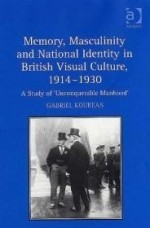 Memory, Masculinity and National Identity in British Visual Culture, 19141930: A Study of Unconquerable Manhoodby: Koureas, Gabriel - Product Image