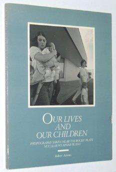 Our Lives and Our Children: Photographs Taken Near the Rocky Flats Nuclear Weapons Plantby: Adams, Robert - Product Image