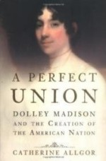 Perfect Union: Dolley Madison and the Creation of the American Nationby: Allgor, Catherine - Product Image