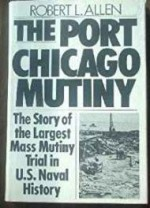 Port Chicago Mutiny, The - The Story of the Largest Mass Mutiny Trial in U.S. Naval Historyby: Allen, Robaert L. - Product Image