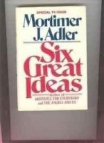 Six Great Ideas: Truth, Goodness, Beauty, Liberty, Equality, Justice: Ideas We Judge by, Ideas We Act On (SIGNED)by: Adler, Mortimer Jerome - Product Image
