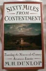 Sixty Miles from Contentment: Traveling the Nineteenth-Century American InteriorDunlop, M. H. - Product Image