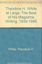 Theodore H. White at Large - The Best of His Magazine Writing 1939-1986by: Thompson, Edward T. - Product Image