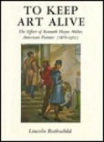To Keep Art Alive; The Effort of Kenneth Hayes Miller, American Painterby: Rothschild, Lincoln - Product Image