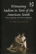 Witnessing Sadism in Texts of the American South: Women, Specularity, and the Poetics of SubjectivityRaymond, Claire - Product Image